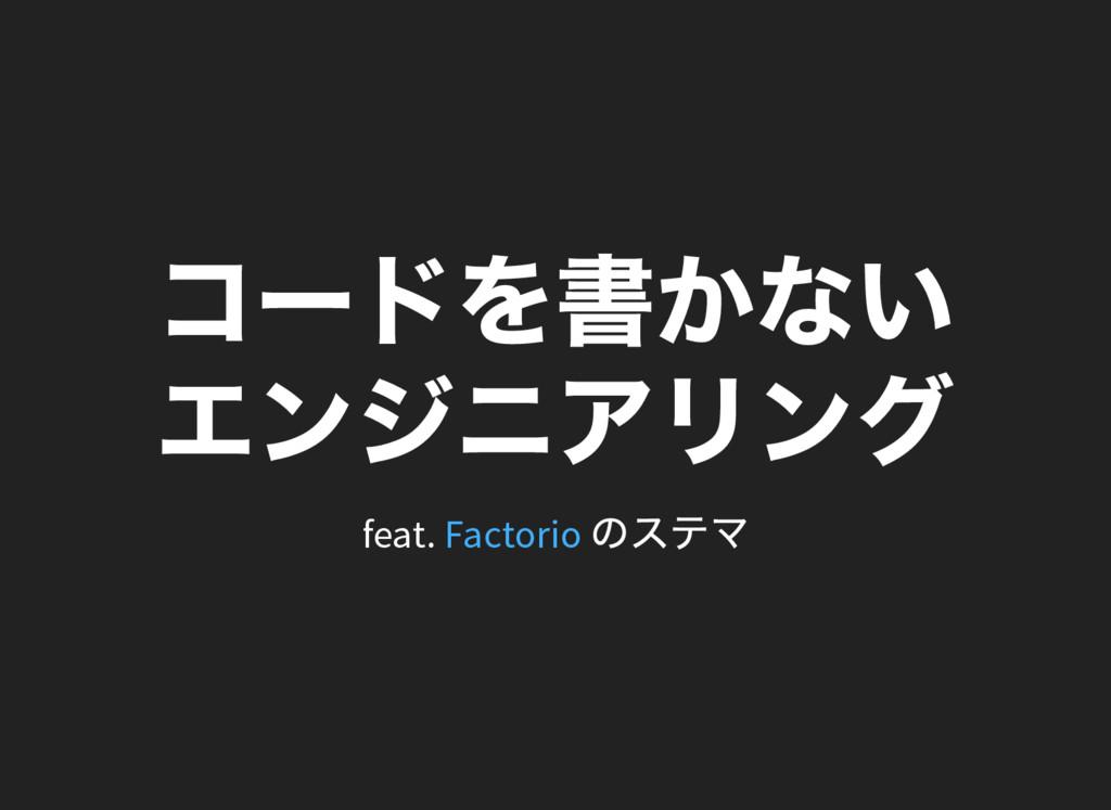 コー ドを書かない エンジニアリング feat. のステマ Factorio