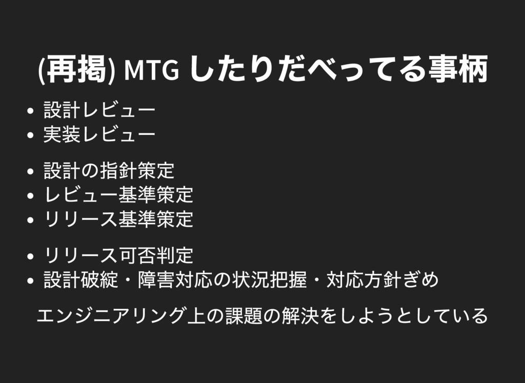 ( 再掲) MTG したりだべってる事柄 設計レビュー 実装レビュー 設計の指針策定 レビュー...