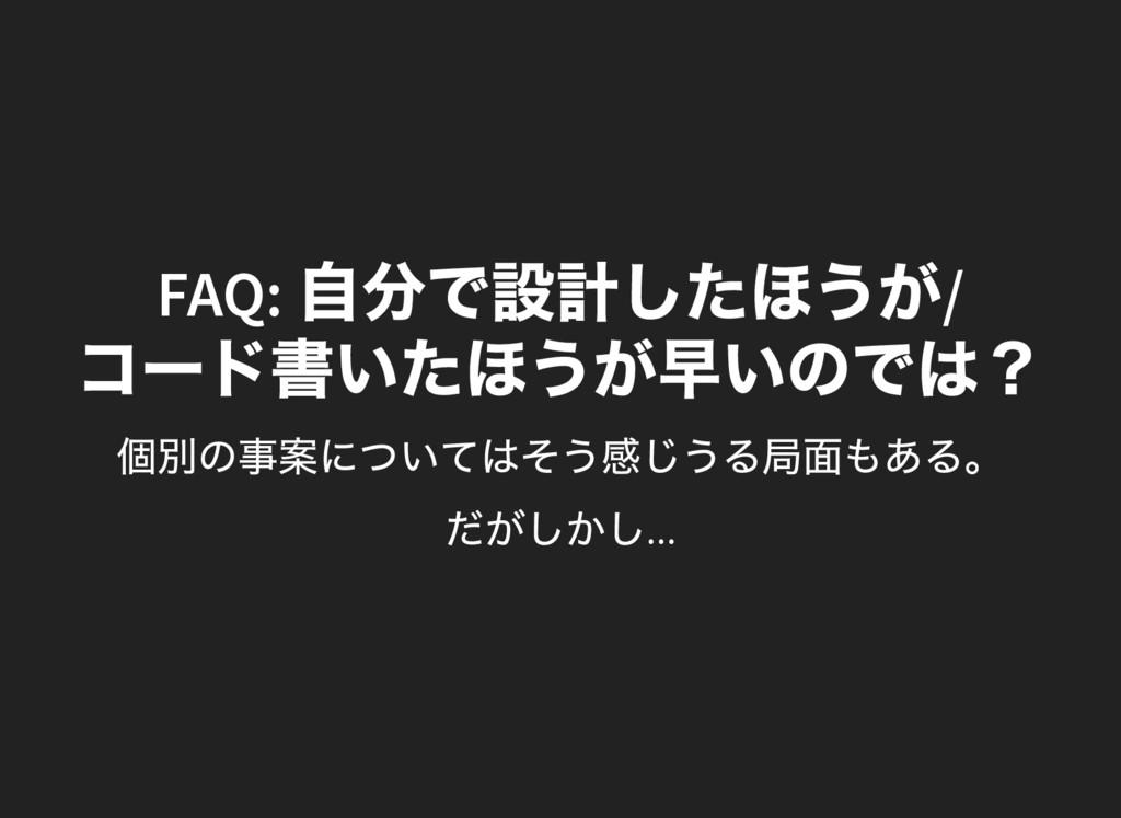 FAQ: 自分で設計したほうが/ コー ド書いたほうが早いのでは? 個別の事案についてはそう感...