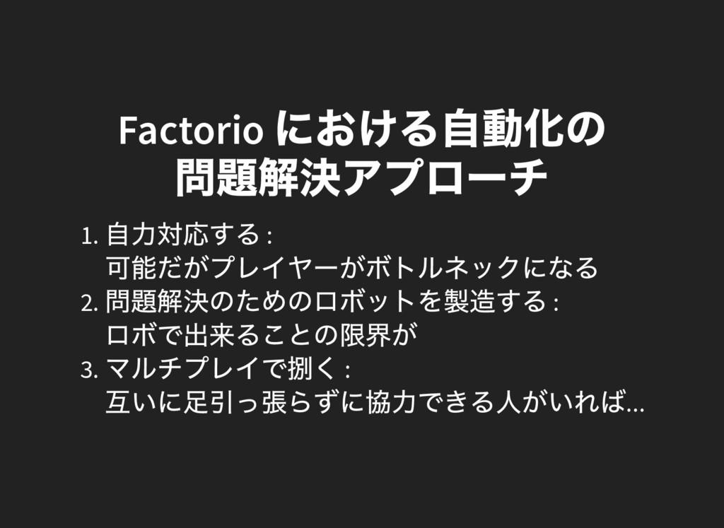 Factorio における自動化の 問題解決アプロー チ 1. 自力対応する : 可能だがプレ...