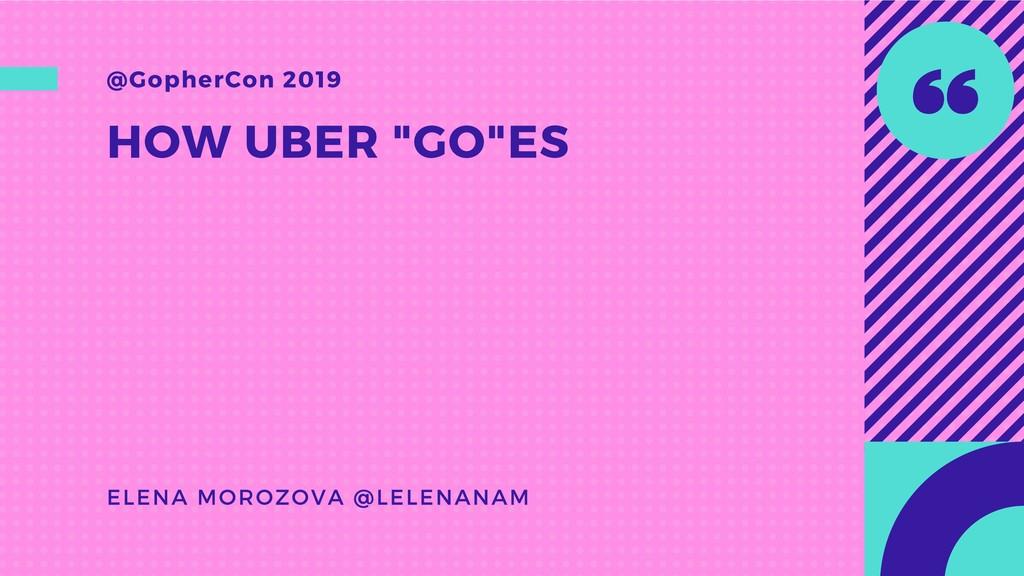 "HOW UBER ""GO""ES @GopherCon 2019 ELENA MOROZOVA ..."