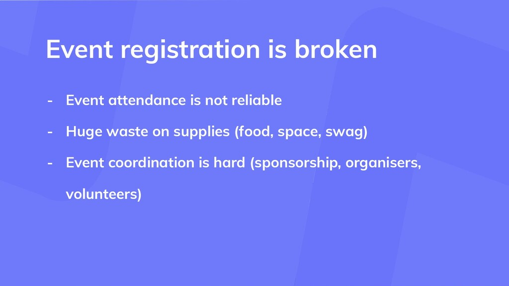 - Event attendance is not reliable - Huge waste...