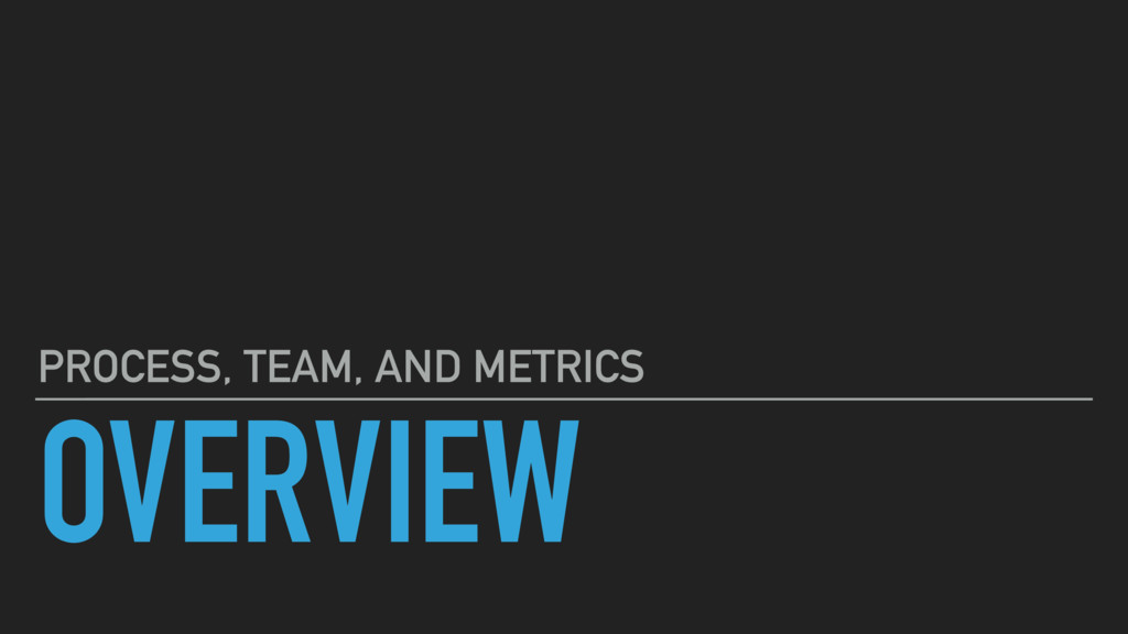 OVERVIEW PROCESS, TEAM, AND METRICS