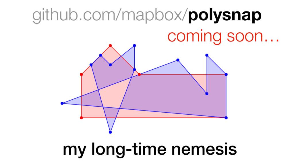github.com/mapbox/polysnap coming soon… my long...