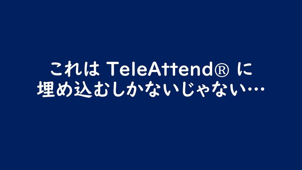 これは TeleAttend® に 埋め込むしかないじゃない…