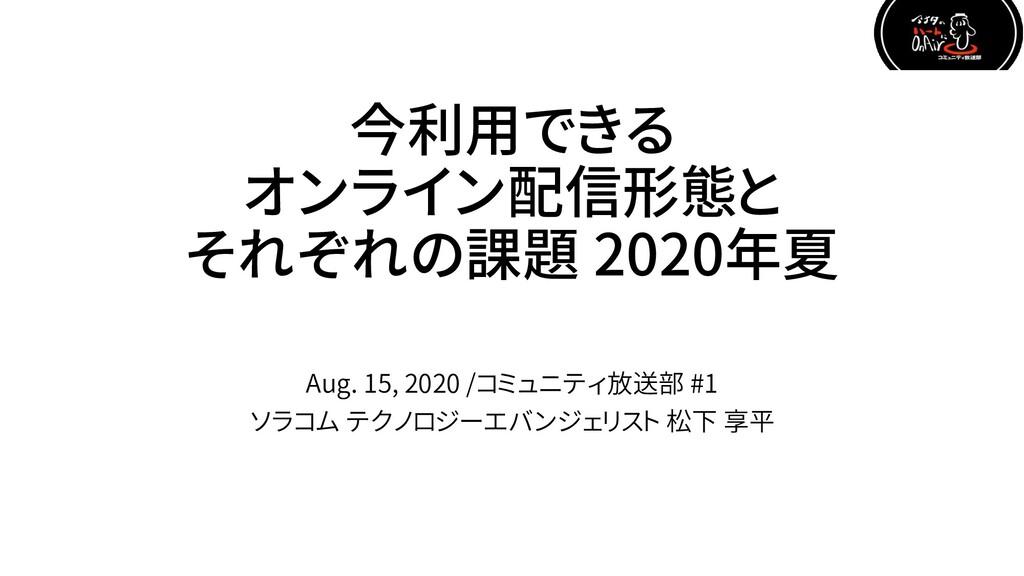 今利用できる オンライン配信形態と それぞれの課題 2020年夏 Aug. 15, 2020 ...