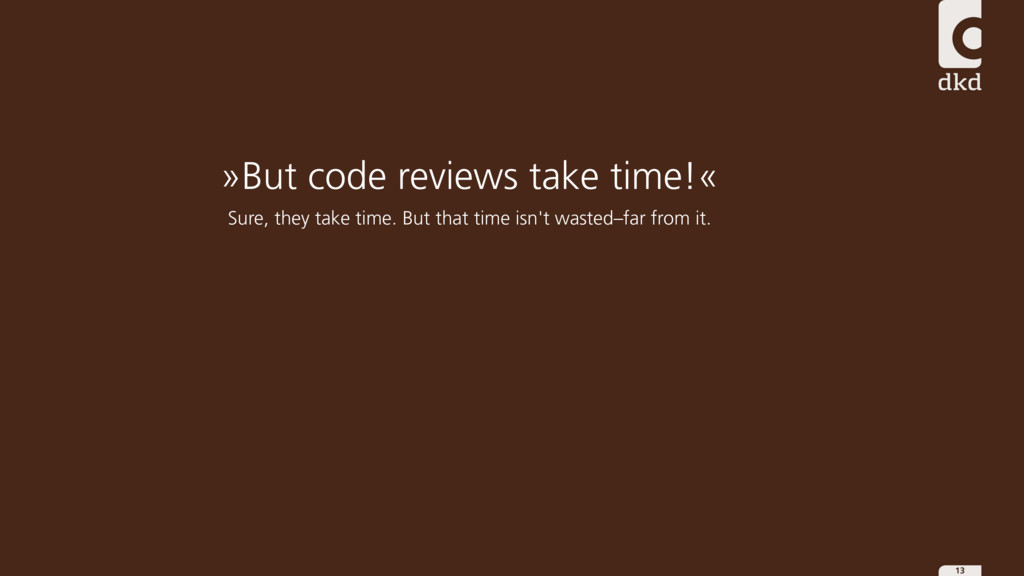 13 »But code reviews take time!« Sure, they tak...