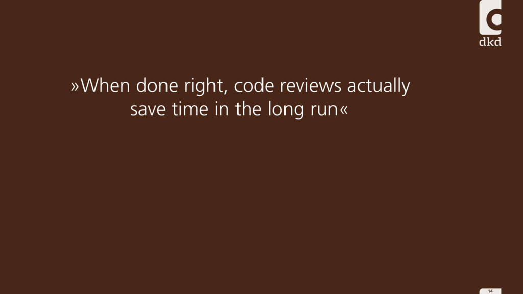 14 »When done right, code reviews actually save...