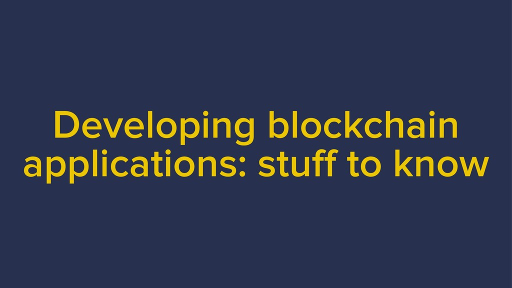 Developing blockchain applications: stuff to kn...