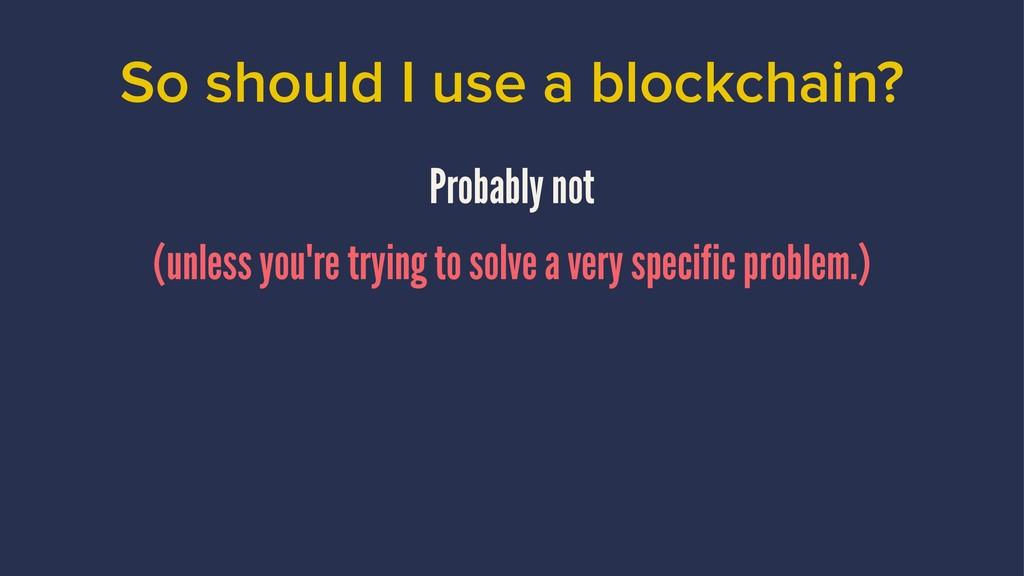 So should I use a blockchain? Probably not (unl...
