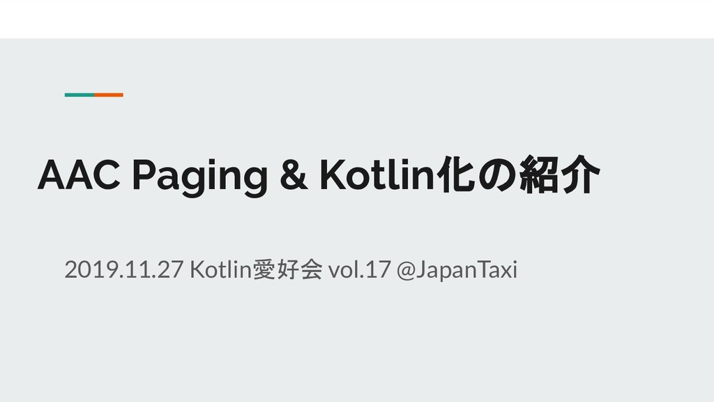AAC Paging & Kotlin化の紹介 2019.11.27 Kotlin愛好会 vo...