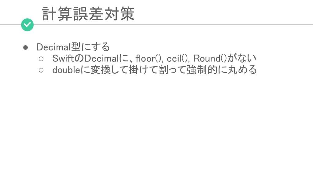 計算誤差対策 ● Decimal型にする ○ SwiftのDecimalに、floor()...
