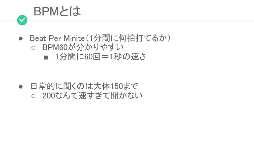 BPMとは ● Beat Per Minite(1分間に何拍打てるか) ○ BPM60が分...