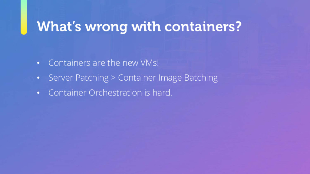 What's wrong with containers? • Containers are ...