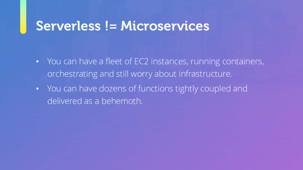 Serverless != Microservices • You can have a fl...