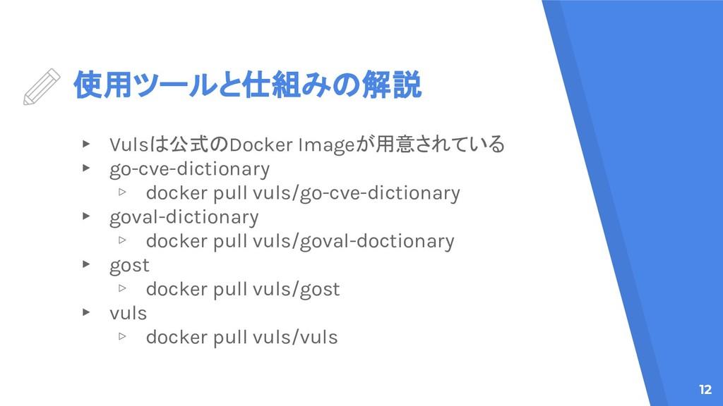 使用ツールと仕組みの解説 ▸ Vulsは公式のDocker Imageが用意されている ▸ g...