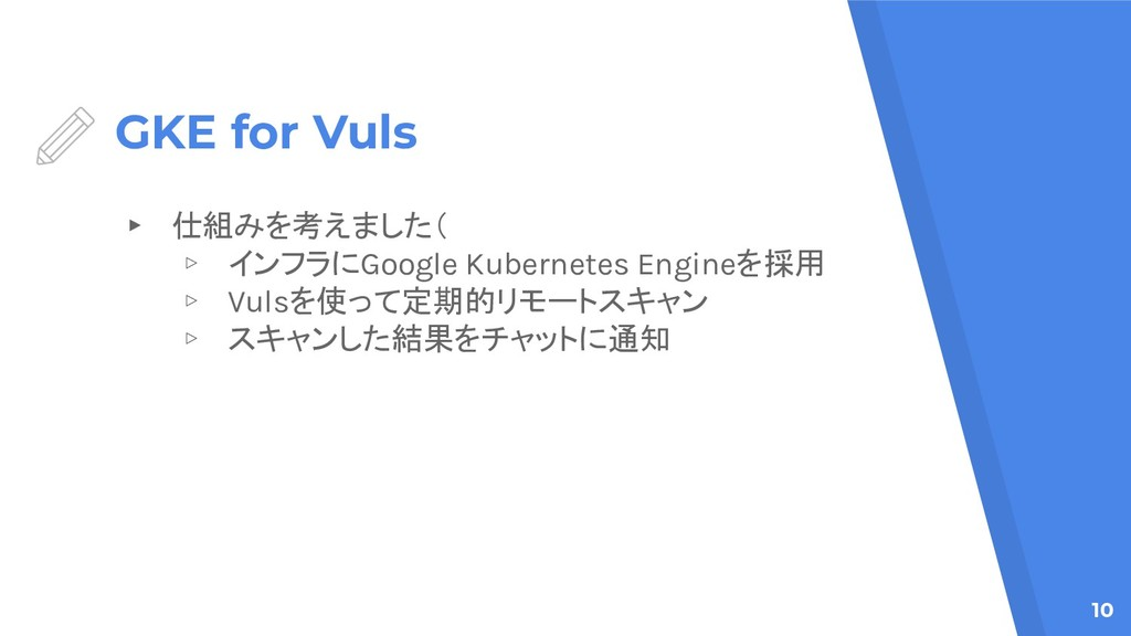 GKE for Vuls ▸ 仕組みを考えました( ▹ インフラにGoogle Kuberne...
