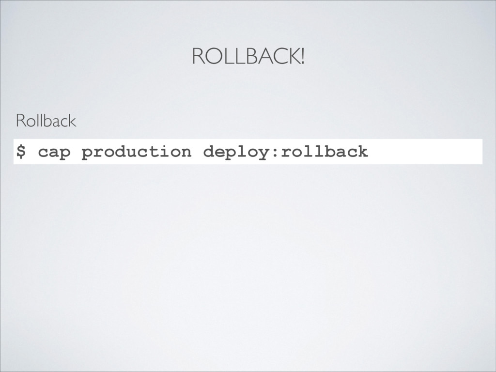 ROLLBACK! $ cap production deploy:rollback Roll...