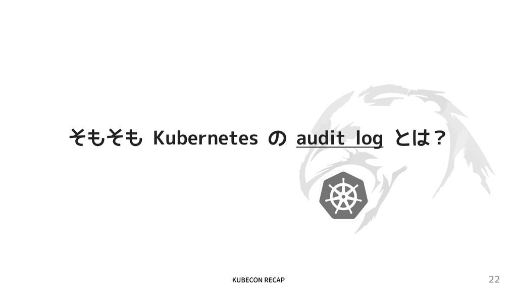 """,6#&$0/3&$""""1 22 そもそも Kubernetes の audit log とは?"""