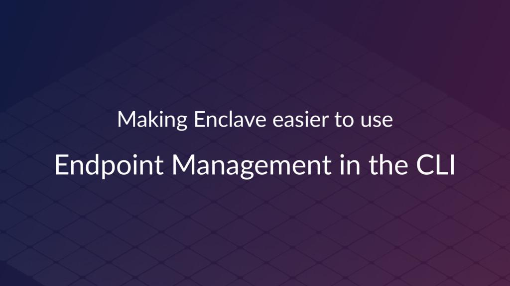 Making Enclave easier to use Endpoint Managemen...