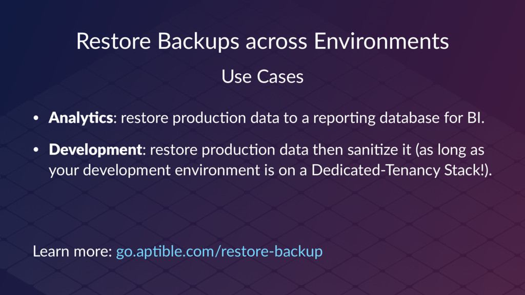 Restore Backups across Environments Use Cases •...
