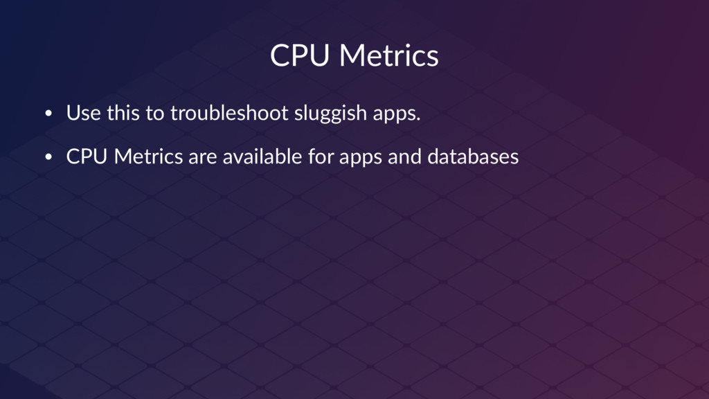 CPU Metrics • Use this to troubleshoot sluggish...