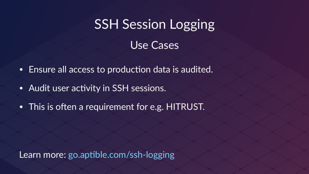 SSH Session Logging Use Cases • Ensure all acce...