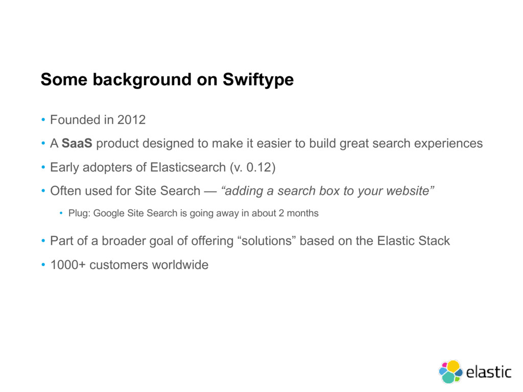 Some background on Swiftype • Founded in 2012 •...