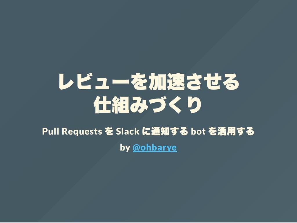 レビュー を加速させる 仕組みづくり Pull Requests を Slack に通知する ...