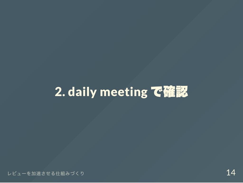 2. daily meeting で確認 レビュー を加速させる仕組みづくり 14