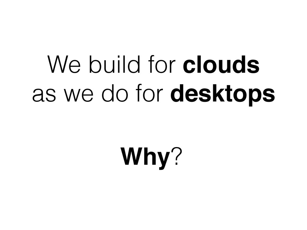 We build for clouds as we do for desktops Why?