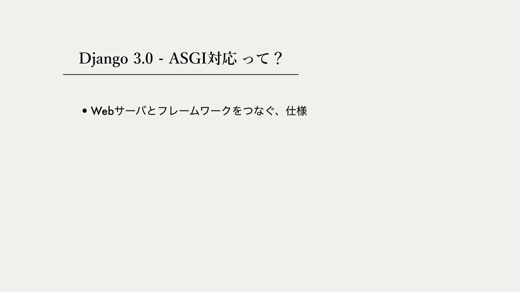 Django 3.0 - ASGI対応 •WebαʔόͱϑϨʔϜϫʔΫΛͭͳ͙ɺ༷ って?