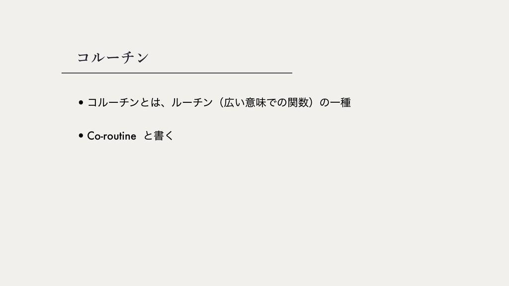 •ίϧʔνϯͱɺϧʔνϯʢ͍ҙຯͰͷؔʣͷҰछ コルーチン •Co-routine ͱॻ͘