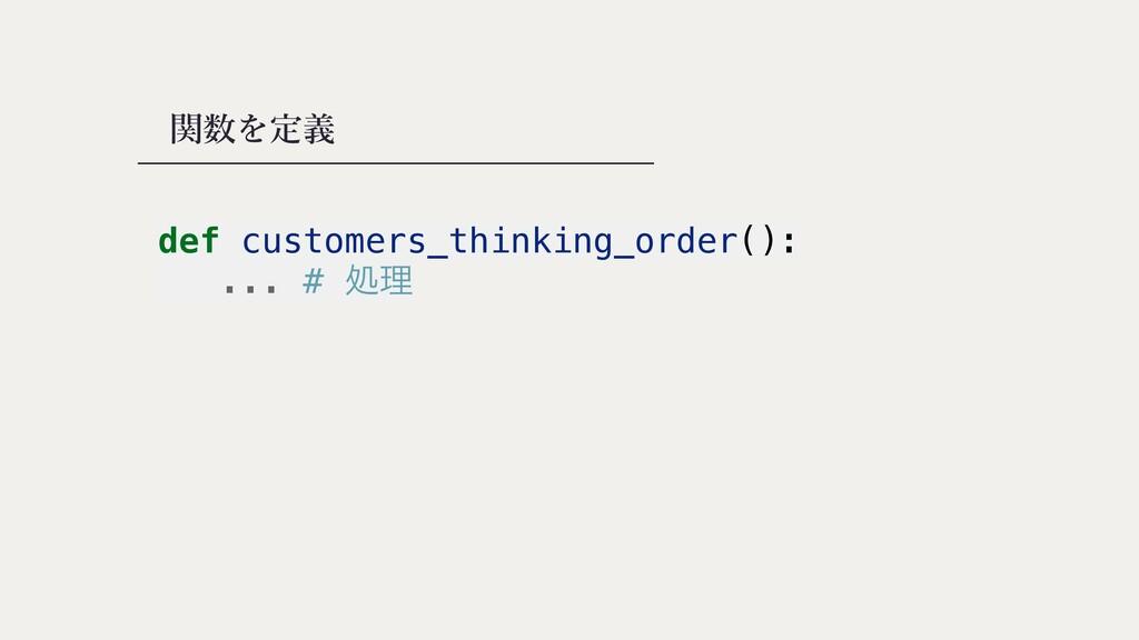 関数を定義 def customers_thinking_order():   ... # ॲཧ
