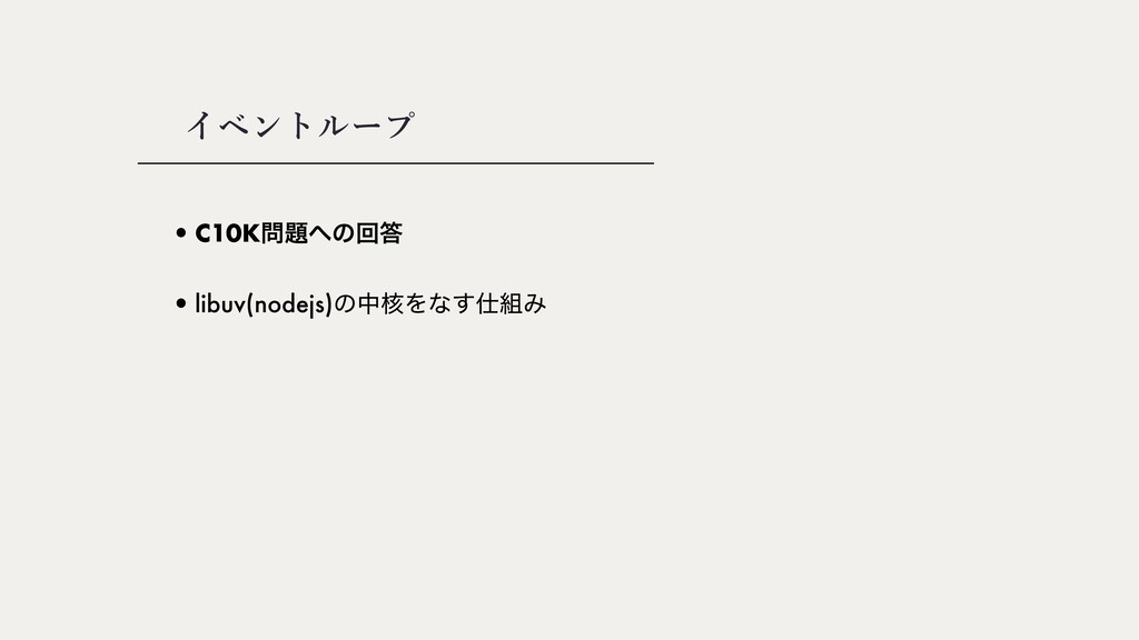 •C10Kͷճ •libuv(nodejs)ͷத֩Λͳ͢Έ イベントループ