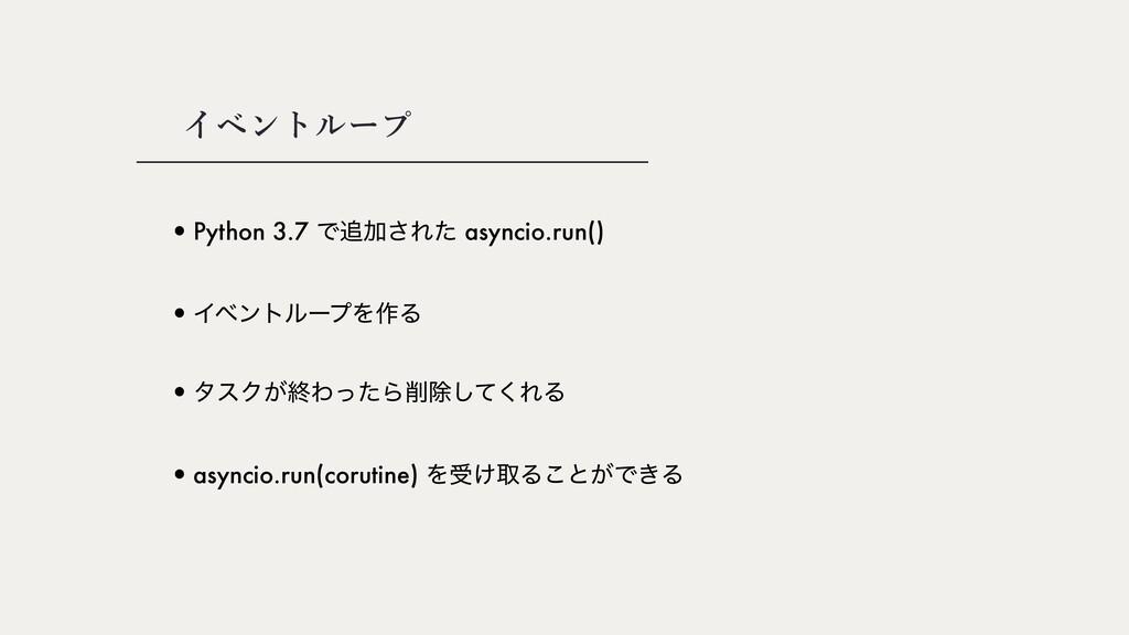 •Python 3.7 ͰՃ͞Εͨ asyncio.run() イベントループ •Πϕϯτϧ...