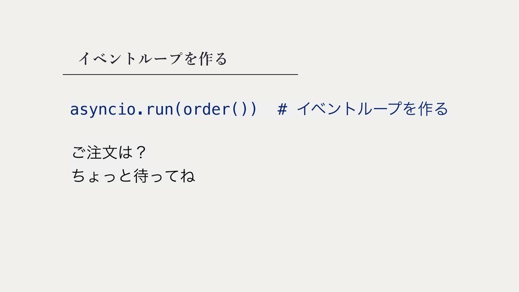 イベントループを作る asyncio.run(order()) # ΠϕϯτϧʔϓΛ࡞Δ ͝...
