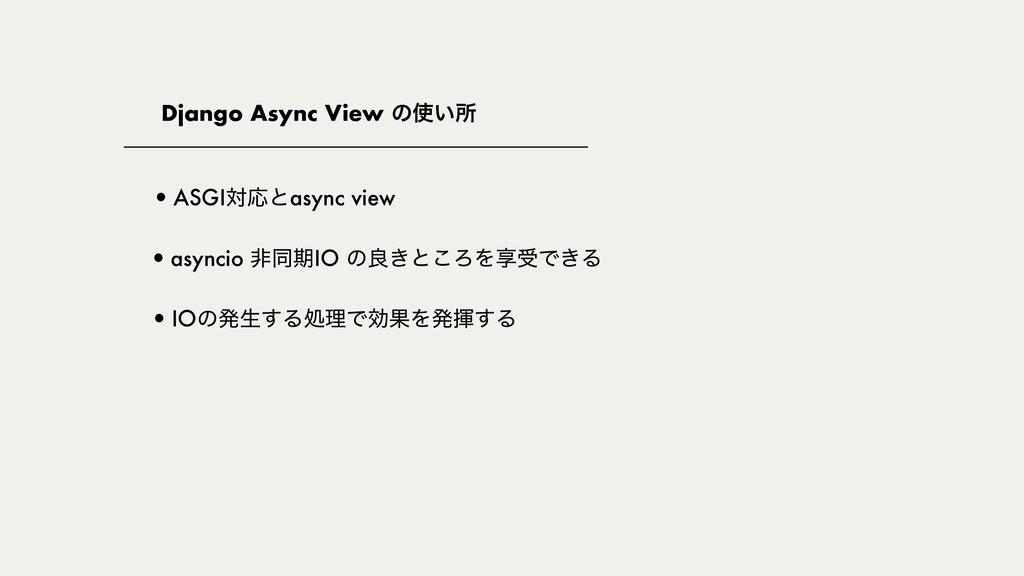 Django Async View ͷ͍ॴ •IOͷൃੜ͢ΔॲཧͰޮՌΛൃش͢Δ •ASGI...