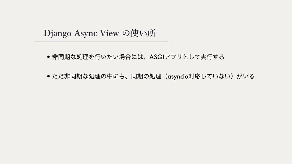 Django Async View の使い所 •ඇಉظͳॲཧΛߦ͍͍ͨ߹ʹɺASGIΞϓϦ...