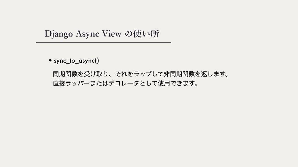 Django Async View の使い所 •sync_to_async() ಉظؔΛड͚...