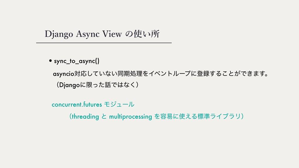Django Async View の使い所 •sync_to_async() asyncio...
