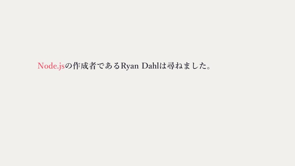 Node.jsの作成者であるRyan Dahlは尋ねました。
