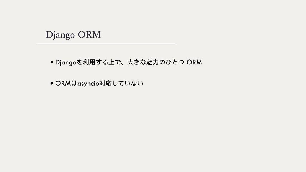 Django ORM •DjangoΛར༻͢Δ্Ͱɺେ͖ͳັྗͷͻͱͭ ORM •ORMas...
