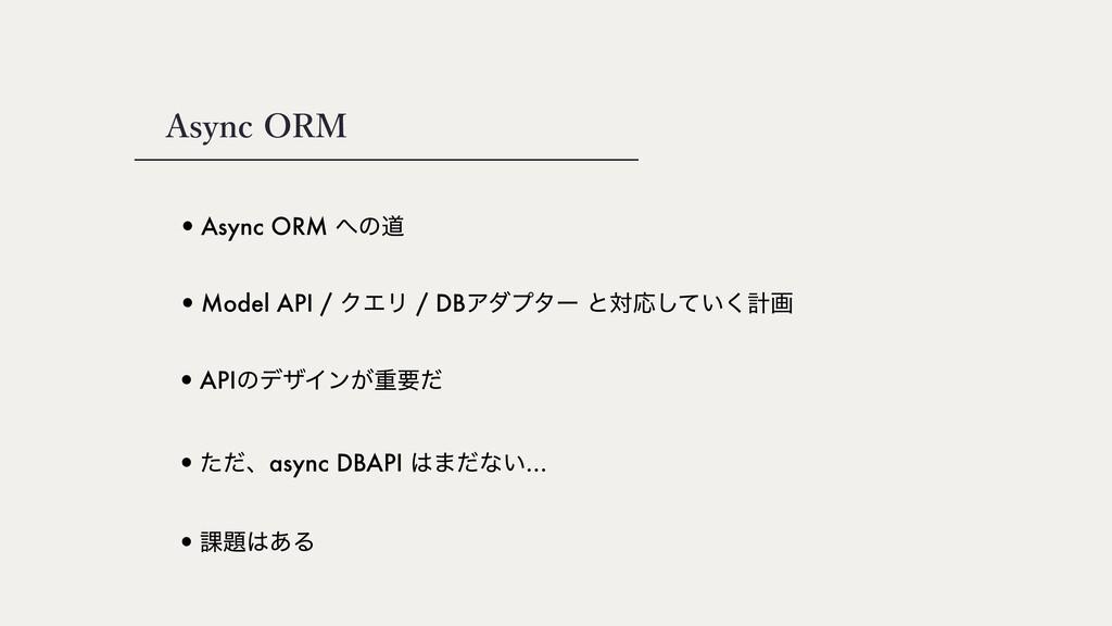 Async ORM •Async ORM ͷಓ •APIͷσβΠϯ͕ॏཁͩ •ͨͩɺasyn...