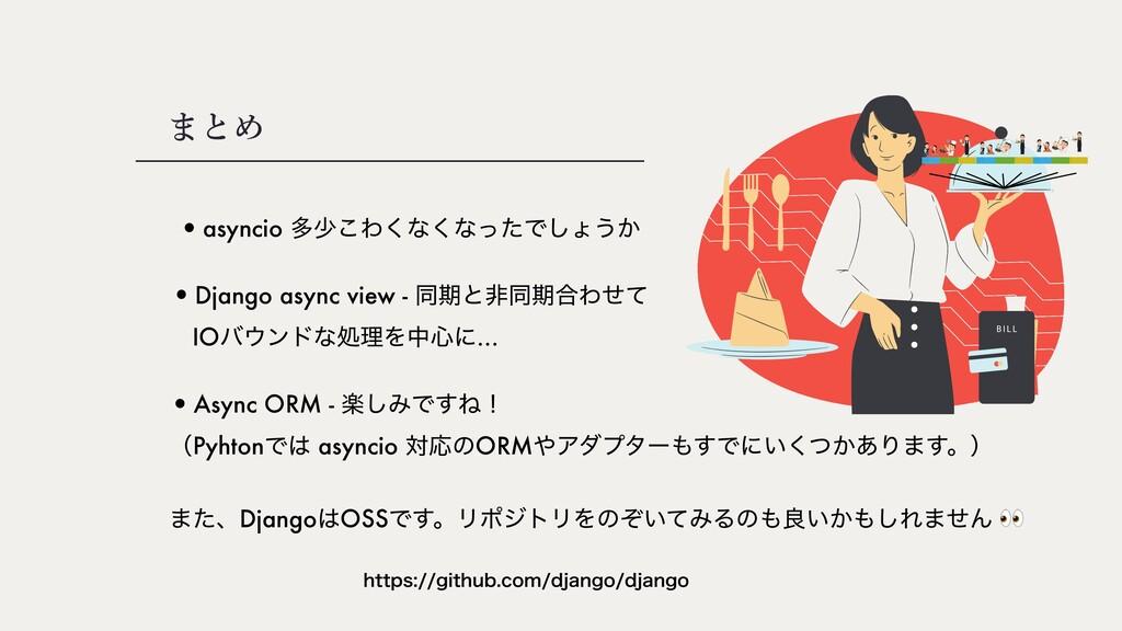 まとめ •asyncio ଟগ͜Θ͘ͳ͘ͳͬͨͰ͠ΐ͏͔ コ •Django async vi...