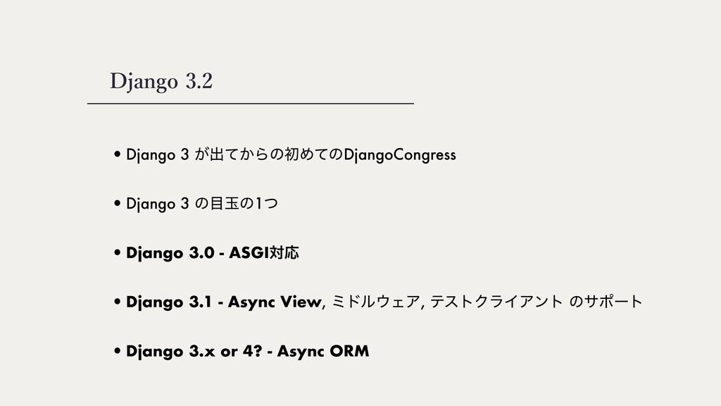 •Django 3 ͕ग़͔ͯΒͷॳΊͯͷDjangoCongress Django 3.2 •...