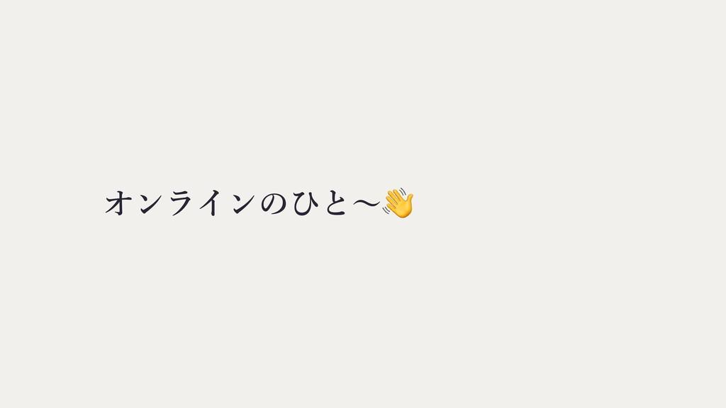 オンラインのひと〜👋