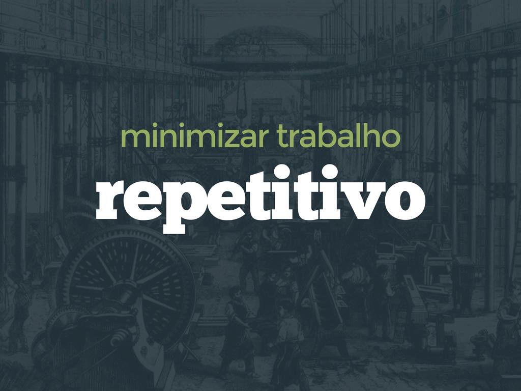 repetitivo minimizar trabalho