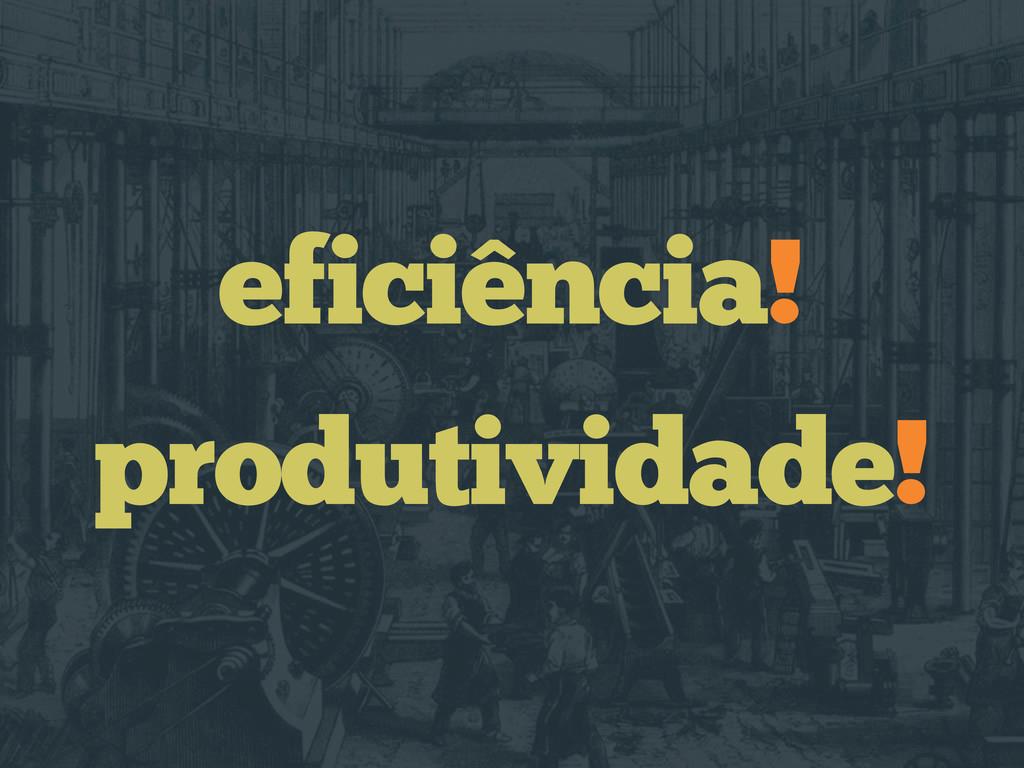 eficiência! produtividade!
