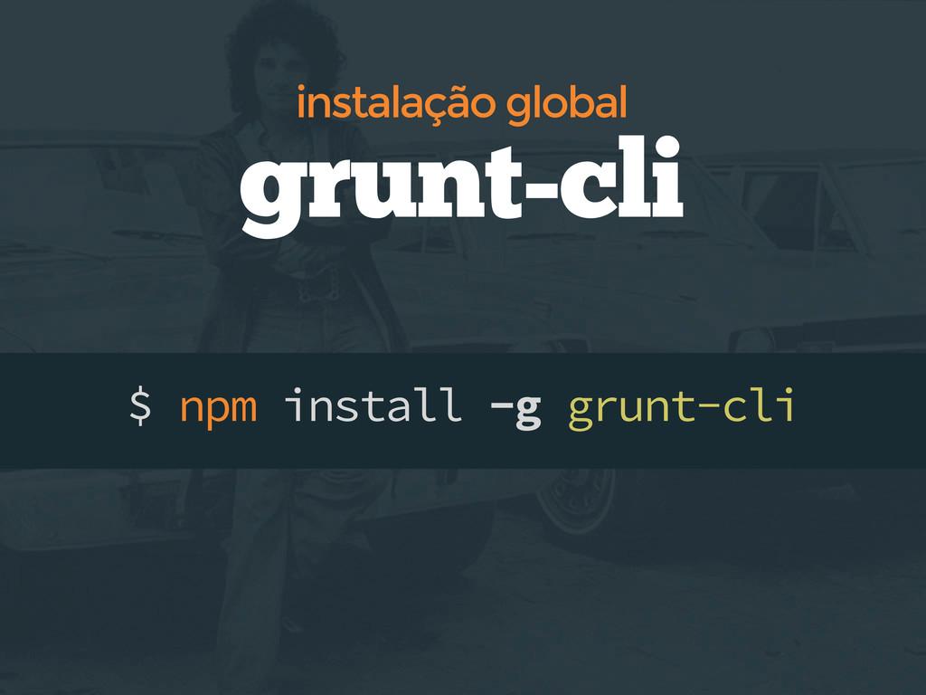 $ npm install -g grunt-cli grunt-cli instalação...